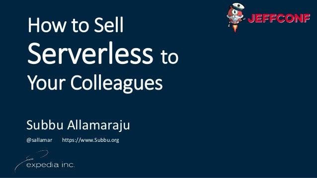 How to Sell Serverless to Your Colleagues Subbu Allamaraju @sallamar https://www.Subbu.org