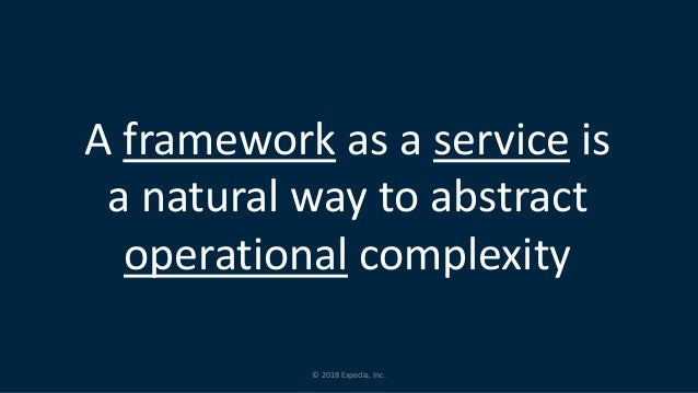 © 2018 Expedia, Inc. A framework as a service is a natural way to abstract operational complexity