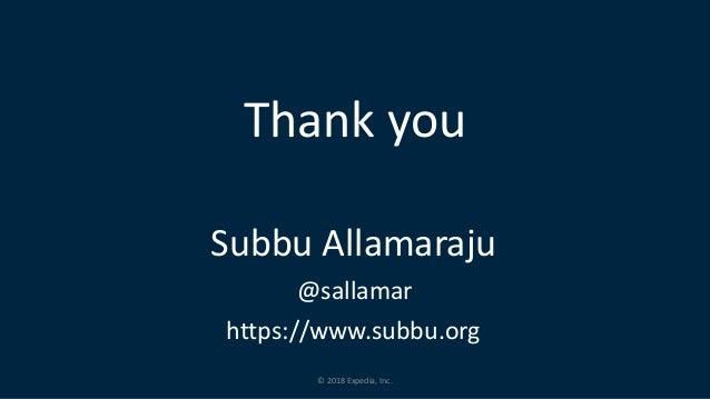 © 2018 Expedia, Inc. Thank you Subbu Allamaraju @sallamar https://www.subbu.org