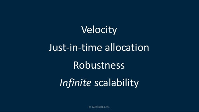 © 2018 Expedia, Inc. Velocity Just-in-time allocation Infinite scalability Robustness
