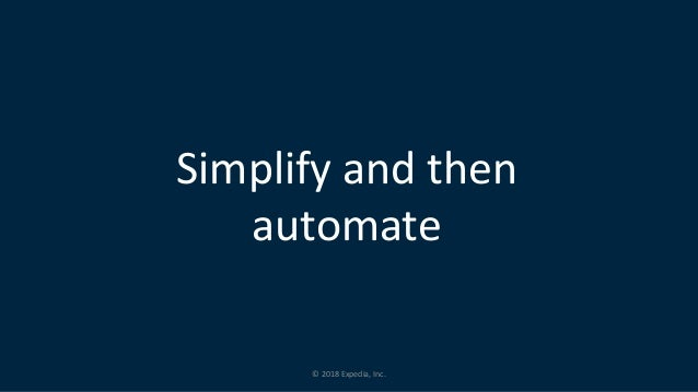 © 2018 Expedia, Inc. Simplify and then automate