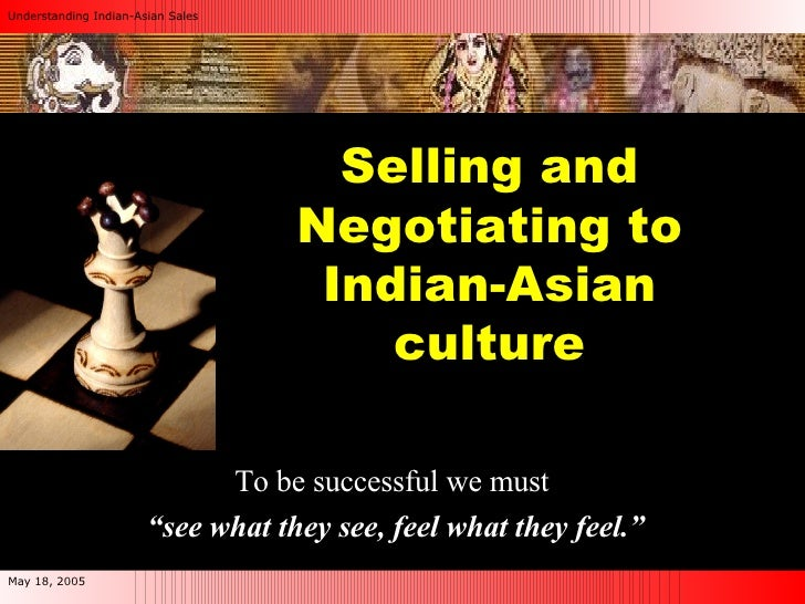 "Selling and Negotiating to Indian-Asian culture To be successful we must  "" see what they see, feel what they feel."""