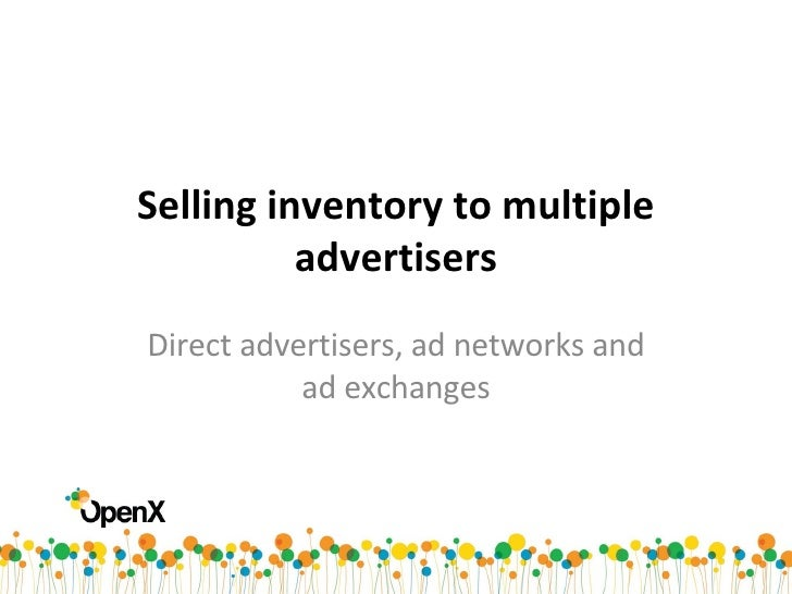Selling inventory to multiple advertisers Direct advertisers, ad networks and ad exchanges