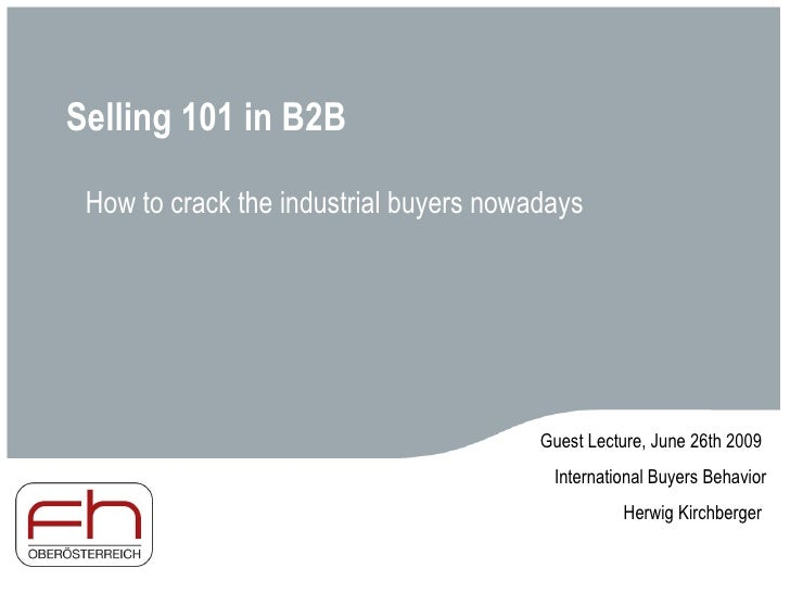Selling 101 in B2B How to crack the industrial buyers nowadays Guest Lecture, June 26th 2009  International Buyers Behavio...