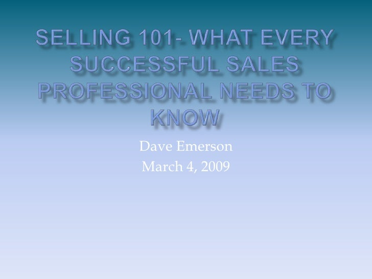 Selling 101- What Every Successful Sales Professional Needs to Know<br />Dave Emerson<br />March 4, 2009<br />
