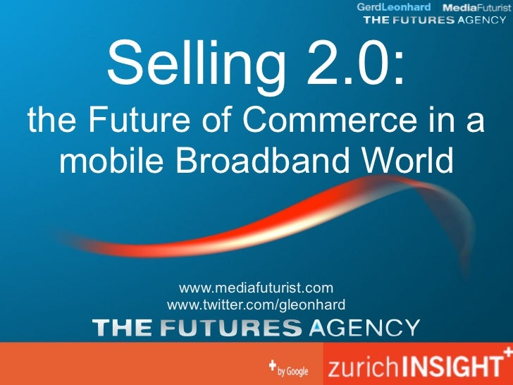 Selling 2.0: the Future of Commerce in a   mobile Broadband World            www.mediafuturist.com         www.twitter.com...