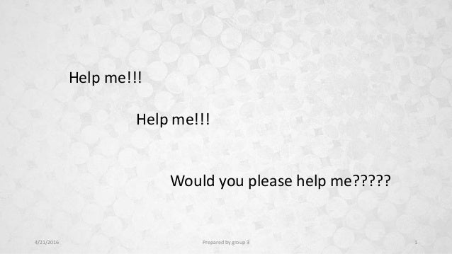 Help me!!! Help me!!! Would you please help me????? 4/21/2016 Prepared by group 3 1