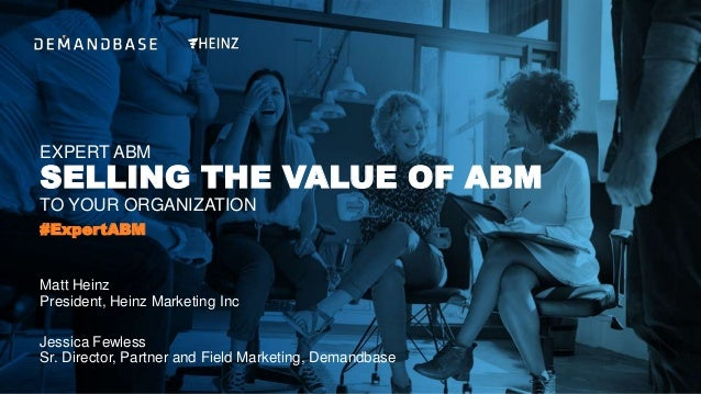 EXPERT ABM SELLING THE VALUE OF ABM TO YOUR ORGANIZATION Jessica Fewless Sr. Director, Partner and Field Marketing, Demand...