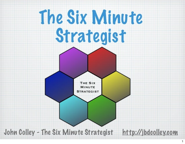 John Colley - The Six Minute Strategist http://jbdcolley.com The Six Minute Strategist The Six Minute Strategist 1
