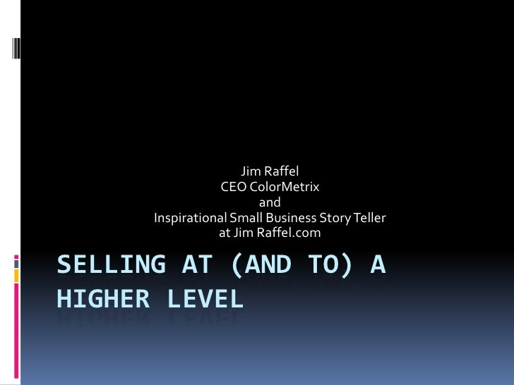 Selling at (and to) a Higher level<br />Jim Raffel<br />CEO ColorMetrix<br />and <br />Inspirational Small Business Story ...