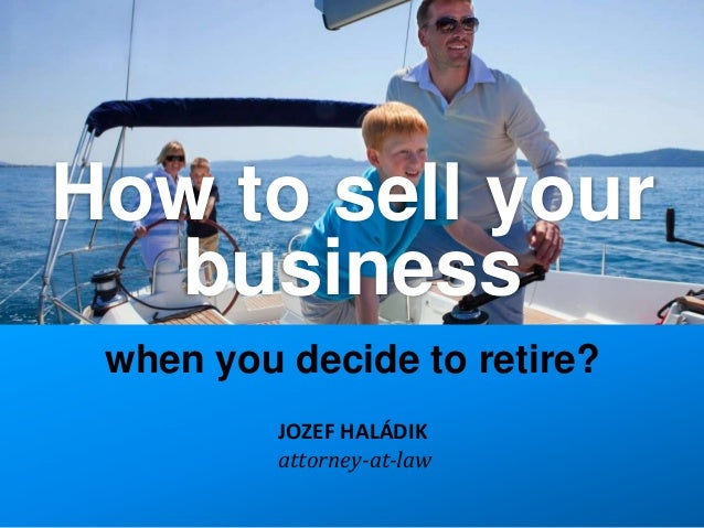 How to sell your  business when you decide to retire?          JOZEF HALÁDIK          attorney-at-law