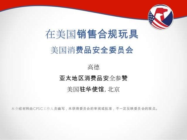 在美国销售合规玩具 美国消费品安全委员会 高德 亚太地区消费品安全参赞 美国驻华使馆, 北京 本介绍材料由CPSC工作人员编写,未获得委员会的审阅或批准,不一定反映委员会的观点。