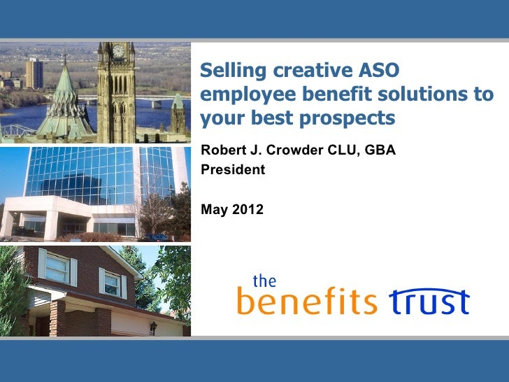 Selling creative ASOemployee benefit solutions toyour best prospectsRobert J. Crowder CLU, GBAPresidentMay 2012