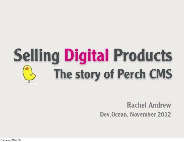 Selling Digital ProductsThe story of Perch CMSRachel AndrewDev.Ocean, November 2012Thursday, 2 May 13
