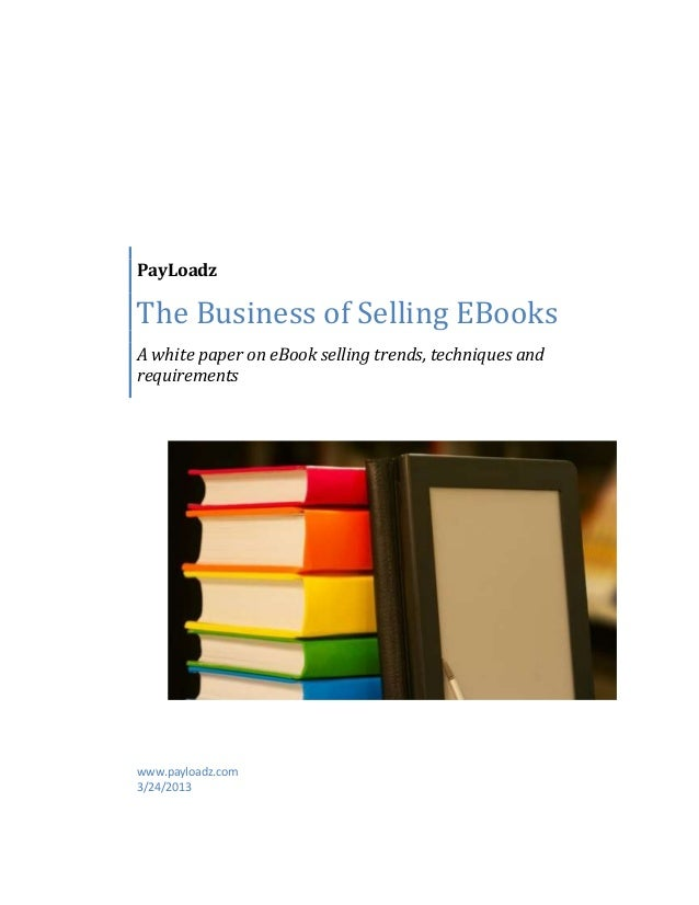 PayLoadzThe Business of Selling EBooksA white paper on eBook selling trends, techniques andrequirementswww.payloadz.com3/2...