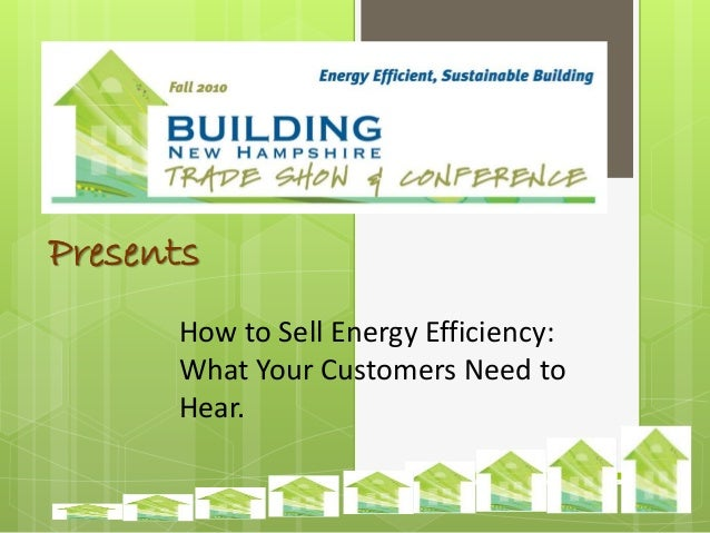 Presents How to Sell Energy Efficiency: What Your Customers Need to Hear.