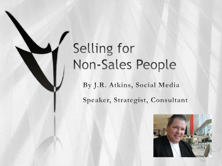 Selling for Non-Sales People<br />By J.R. Atkins, Social Media<br />Speaker, Strategist, Consultant<br />