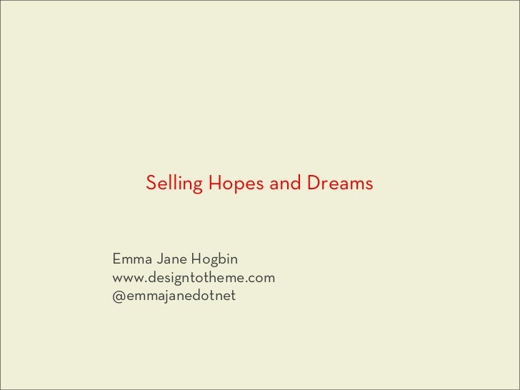 Selling Hopes and DreamsEmma Jane Hogbinwww.designtotheme.com@emmajanedotnet