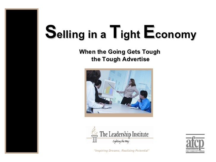 """S elling in a  T ight  E conomy When the Going Gets Tough  the Tough Advertise """" Inspiring Dreams, Realizing Potential"""""""