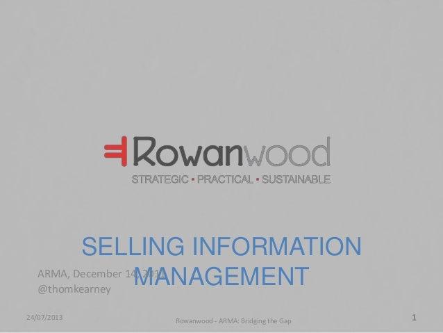 SELLING INFORMATION MANAGEMENTARMA, December 14, 2011 @thomkearney 24/07/2013 Rowanwood - ARMA: Bridging the Gap 1