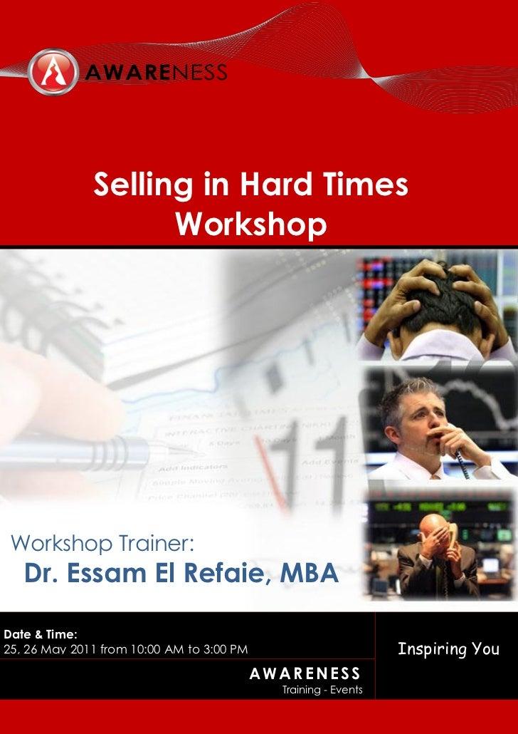 Selling in Hard Times                    Workshop Workshop Trainer:   Dr. Essam El Refaie, MBADate & Time:25, 26 May 2011 ...