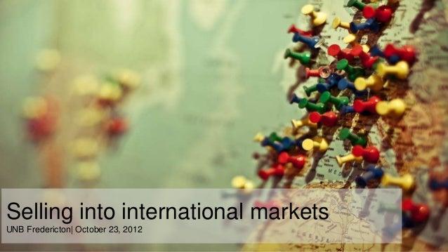 Selling into international marketsUNB Fredericton| October 23, 2012