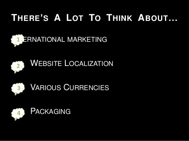 T HERE ' S A L OT TO T HINK A BOUT … 1 INTERNATIONAL MARKETING  2  WEBSITE LOCALIZATION  3  VARIOUS CURRENCIES  4  PACKAGI...