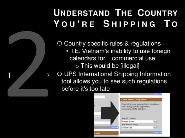 U NDERSTAND T HE C OUNTRY YOU'RE SHIPPING TO  T  I  P   Country specific rules & regulations • I.E. Vietnam's inability t...