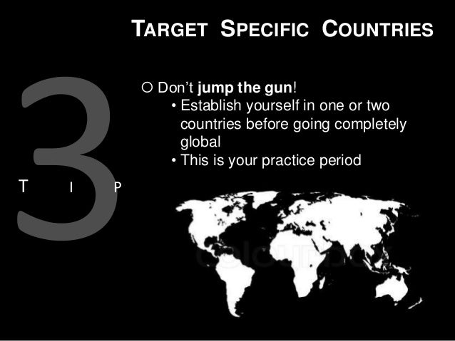 TARGET SPECIFIC COUNTRIES  Don't jump the gun! • Establish yourself in one or two countries before going completely globa...