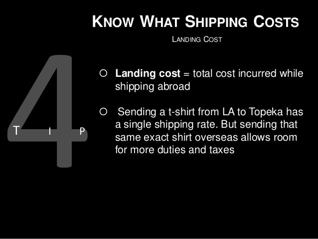 KNOW WHAT SHIPPING COSTS LANDING COST   Landing cost = total cost incurred while shipping abroad  T  I  P   Sending a t-...