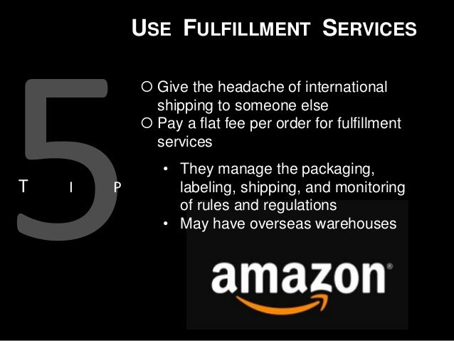 USE FULFILLMENT SERVICES  Give the headache of international shipping to someone else  Pay a flat fee per order for fulf...