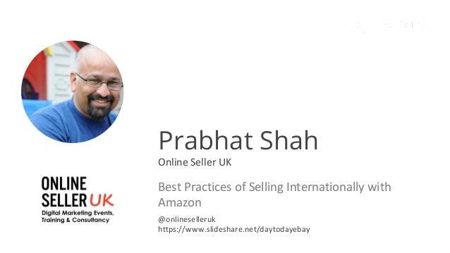 Prabhat Shah Online Seller UK Best Practices of Selling Internationally with Amazon @onlineselleruk https://www.slideshare...