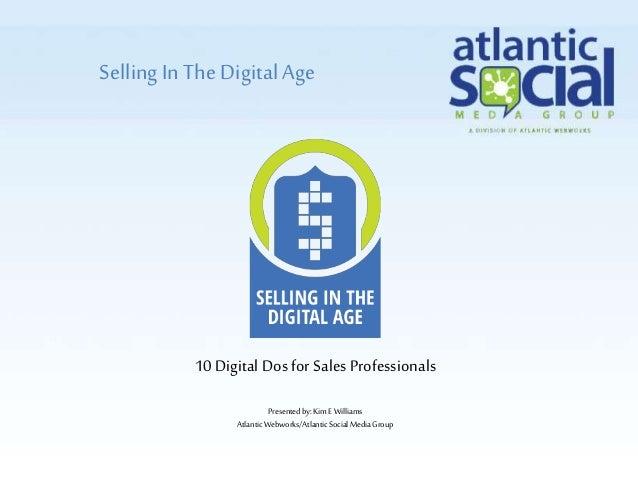 SellingIn The Digital Age Presentedby:Kim E Williams AtlanticWebworks/AtlanticSocialMediaGroup 10 Digital Dos for Sales Pr...