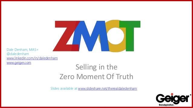 Selling in the Zero Moment Of Truth Dale Denham, MAS+ @daledenham www.linkedin.com/in/daledenham www.geiger.com Slides ava...