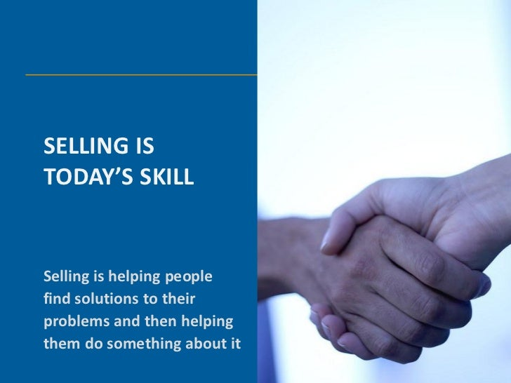 SELLING ISTODAY'S SKILLSelling is helping peoplefind solutions to theirproblems and then helpingthem do something about it