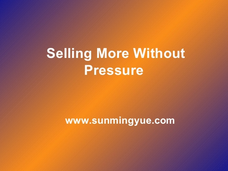 Selling More Without Pressure   www.sunmingyue.com