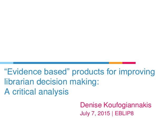 """Evidence based"" products for improving librarian decision making: A critical analysis Denise Koufogiannakis July 7, 2015 ..."