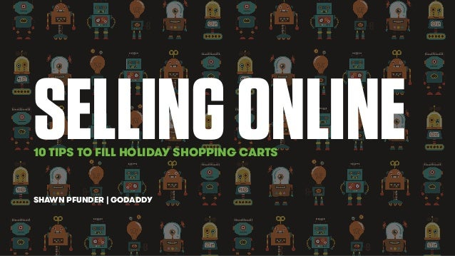 SELLING ONLINE  10 TIPS TO FILL HOLIDAY SHOPPING CARTS  SHAWN PFUNDER | GODADDY