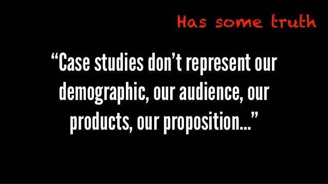 """""""Case studies don't represent our demographic, our audience, our products, our proposition…"""" Has some truth"""