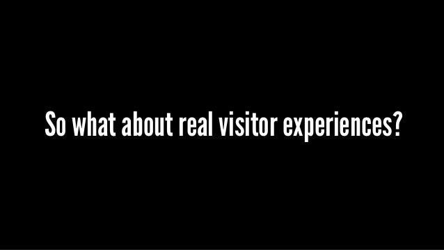 So what about real visitor experiences?