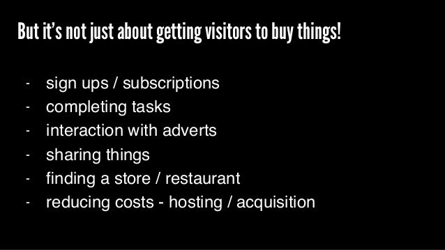 But it's not just about getting visitors to buy things! - sign ups / subscriptions - completing tasks - interaction with a...