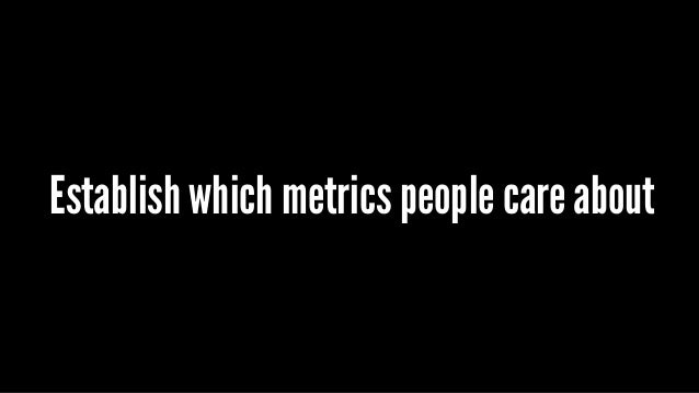 Establish which metrics people care about