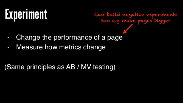 Experiment - Change the performance of a page - Measure how metrics change (Same principles as AB / MV testing) Can build ...