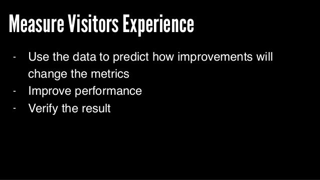 Measure Visitors Experience - Use the data to predict how improvements will change the metrics - Improve performance - Ver...