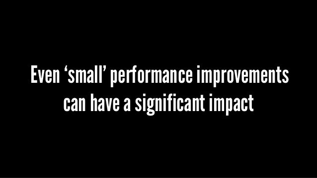 Even 'small' performance improvements can have a significant impact