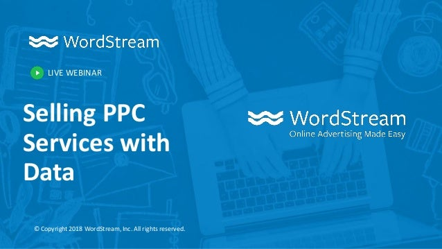 LIVE WEBINAR © Copyright 2018 WordStream, Inc. All rights reserved. Selling PPC Services with Data