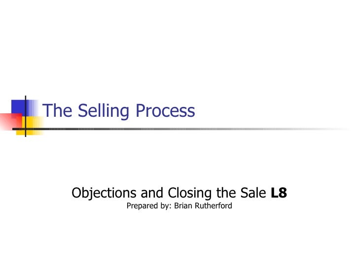 The Selling Process   Objections and Closing the Sale  L8 Prepared by: Brian Rutherford