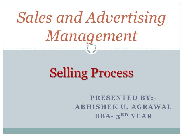 Sales and Advertising Management Selling Process P R ESEN TED B Y: A B HI SHEK U. A G R A WA L B B A - 3 R D YEA R