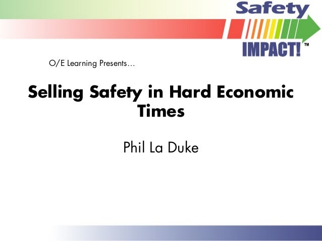 Selling Safety in Hard Economic Times Phil La Duke O/E Learning Presents…