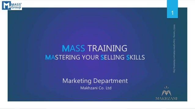 MASS TRAINING MASTERING YOUR SELLING SKILLS Marketing Department Makhzani Co. Ltd 1